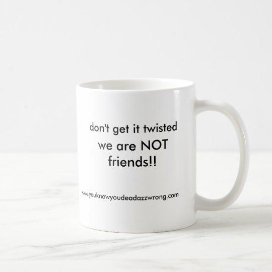 wir sind NICHT Freunde!! , erhalten Sie ihn nicht Tasse